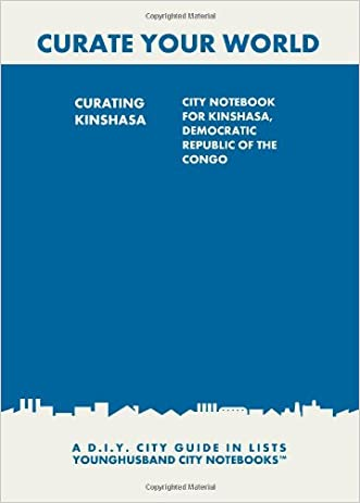 Curating Kinshasa: City Notebook For Kinshasa, Democratic Republic of the Congo: A D.I.Y. City Guide In Lists (Curate Your World)