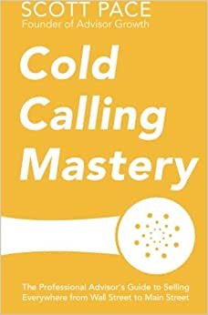 Cold Calling Mastery: The Professional Advisor's Guide To Selling Everywhere From Wall Street To Main Street