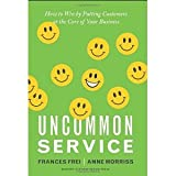 Uncommon Service: How to Win by Putting Customers at the Core of Your Business [Hardcover] [2012] First Edition Ed. Frances Frei, Anne Morriss
