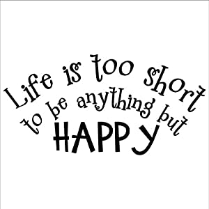 Life Is Too Short To Be Anything But Happy wall saying ...
