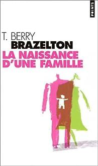La Naissance d'une famille ou comment se tissent les liens par T. Berry Brazelton