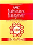 Asset Maintenance Management: A Guide to Developing Strategy and Improving Performance (0831131535) by Wilson, Alan