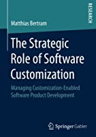 The Strategic Role of Software Customization: Managing Customization-Enabled Software Product Development Front Cover