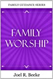 Family Worship, 2nd Edition (Family Guidance) (1601780583) by Joel R Beeke
