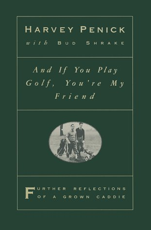And if You Play Golf, You're My Friend: Further Reflections of a Grown Caddie, Harvey Penick