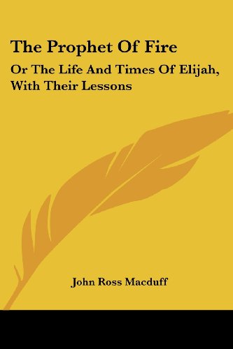 The Prophet Of Fire: Or The Life And Times Of Elijah, With Their Lessons