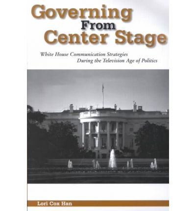 governing-from-center-stage-white-house-communication-strategies-during-the-television-age-of-politi
