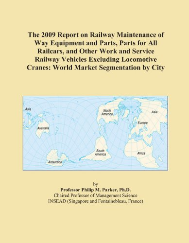 The 2009 Report on Railway Maintenance of Way Equipment and Parts, Parts for All Railcars, and Other Work and Service Railway Vehicles Excluding Locomotive Cranes: World Market Segmentation by City