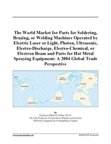 The World Market for Parts for Soldering, Brazing, or Welding Machines Operated by Electric Laser or Light, Photon, Ultrasonic, Electro-Discharge, Electro-Chemical, ... Equipment: A 2004 Global Trade Perspective
