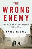 img - for [ THE WRONG ENEMY: AMERICA IN AFGHANISTAN, 2001-2014 By Gall, Carlotta ( Author ) Hardcover Apr-08-2014 book / textbook / text book