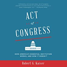 Act of Congress: How America's Essential Institution Works, and How It Doesn't Audiobook by Robert G. Kaiser Narrated by Matthew Josdal