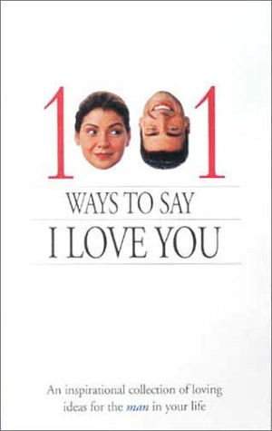 1001 Ways to Say I Love You: An inspirational collection of loving ideas for the man/woman in your life.