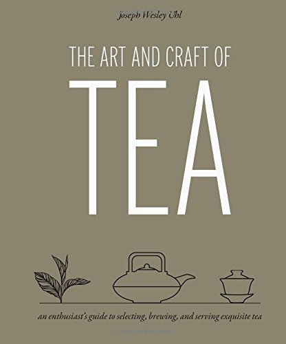 the-art-and-craft-of-tea-an-enthusiasts-guide-to-selecting-brewing-and-serving-exquisite-tea