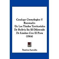 Catalogo Cronologico y Razonado: de Los Titulos Territoriales de Bolivia En El Diferendo de Limites Con El Peru...