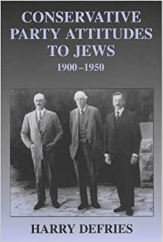 Conservative Party Attitudes to Jews 1900-1950 (British Politics and