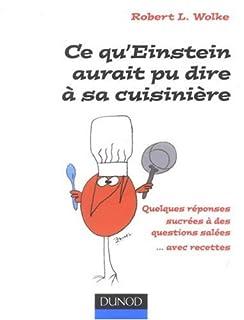 Ce qu'Einstein aurait pu dire à sa cuisinière : quelques réponses sucrées à des questions salées, Wolke, Robert L.