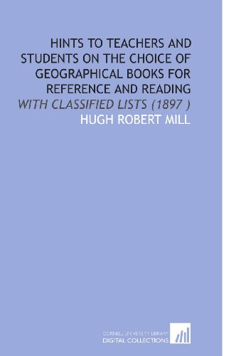 Hints to Teachers and Students on the Choice of Geographical Books for Reference and Reading: With Classified Lists (1897 )