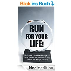 RUN FOR YOUR LIFE! Motivation To Start Running Now, Lose Weight and Experience The Fitness You Always Desired (English Edition)