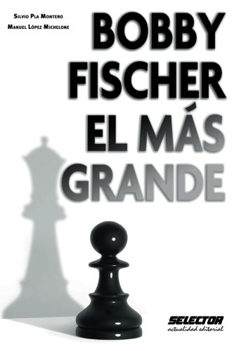Bobby Fischer, el mas grande  [Lopez Michelone, Manuel - Pla Montero, Silvio] (Tapa Blanda)
