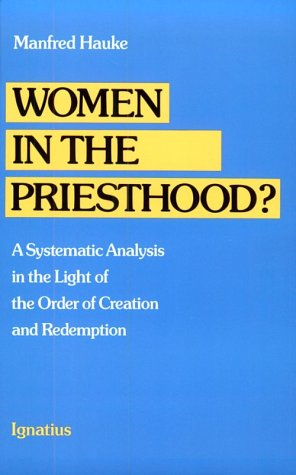Women in the Priesthood: A Systematic Analysis in the Light of the Order of Creation and Redemption, MANFRED HAUKE, DAVID KIPP