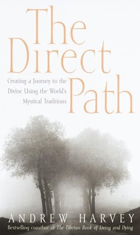 Direct Path : Creating a Journey to the Divine Through the Worlds Mystical Traditions, ANDREW HARVEY