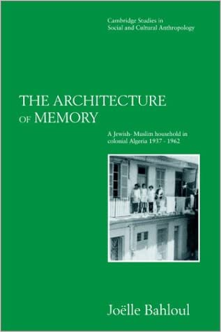 The Architecture of Memory: A Jewish-Muslim Household in Colonial Algeria, 1937-1962 (Cambridge Studies in Social and Cultural Anthropology)