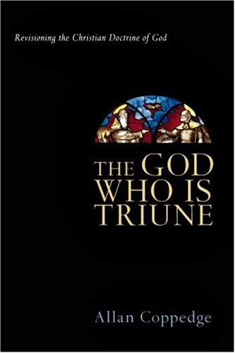 The God Who Is Triune: Revisioning the Christian Doctrine of God, ALLAN COPPEDGE