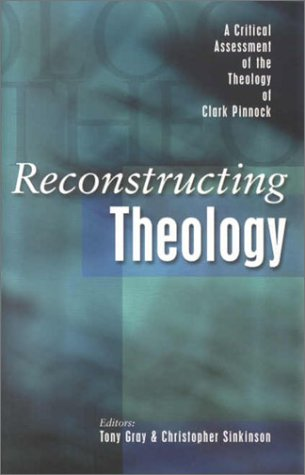 Reconstructing Theology : A Critical Assessment of the Theology of Clark Pinnock, TONY GRAY, CHRISTOPHER SINKINSON