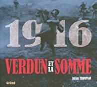 1916 Verdun et la somme : Les plus grandes batailles de la Premi�re Guerre mondiale sur le front occidental par Julian Thompson