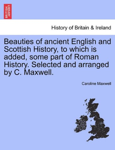 Beauties of ancient English and Scottish History, to which is added, some part of Roman History. Selected and arranged by C. Maxwell.