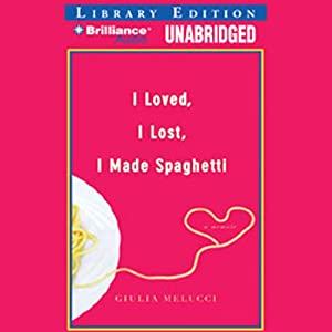 I Loved, I Lost, I Made Spaghetti: A Memoir | [Giulia Melucci]