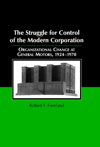 The Struggle for Control of the Modern Corporation: Organizational Change at General Motors, 1924-1970 (Structural Analysis in the Social Sciences), Robert F. Freeland