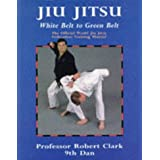 Jiu Jitsu: White Belt to Green Belt: The Official  World Jiu Jitsu Federation Training Manual: New Official Training Syllabus for Beginner to Green ... Reading for All Students of Jiu Jitsuby Robert Clark