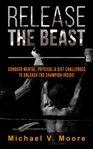 Release The Beast: Conquer Mental, Physical & Diet Challenges To Unleash The Champion Inside! by Michael V. Moore ebook deal