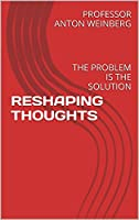 RESHAPING THOUGHTS: THE PROBLEM IS THE SOLUTION (English Edition)