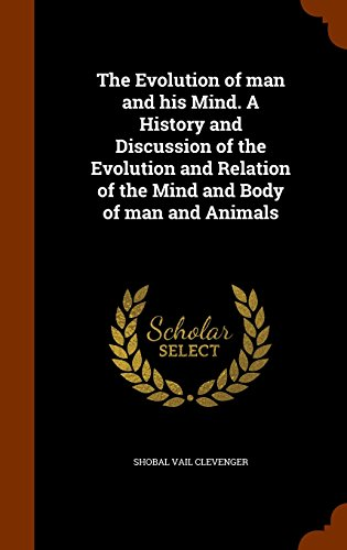 The Evolution of man and his Mind. A History and Discussion of the Evolution and Relation of the Mind and Body of man and Animals