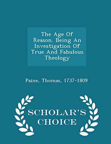 The Age Of Reason. Being An Investigation Of True And Fabulous Theology - Scholar's Choice Edition