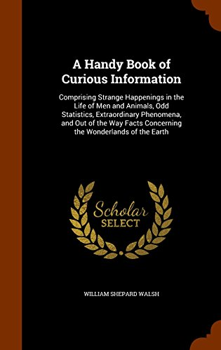 A Handy Book of Curious Information: Comprising Strange Happenings in the Life of Men and Animals, Odd Statistics, Extraordinary Phenomena, and Out of ... Facts Concerning the Wonderlands of the Earth