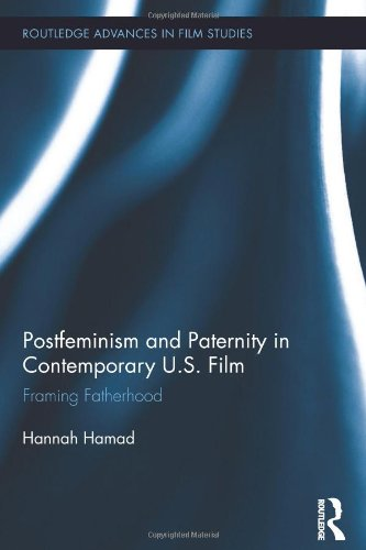 Postfeminism and Paternity in Contemporary US Film: Framing Fatherhood (Routledge Advances in Film Studies)