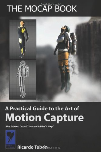 The Mocap Book: A Practical Guide to the Art of Motion Capture, by Ricardo Tobon