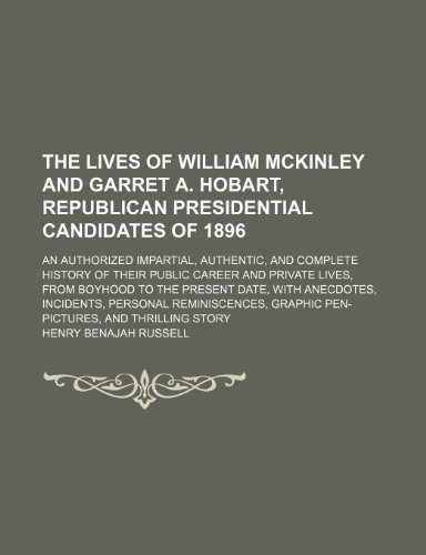 The Lives of William Mckinley and Garret A. Hobart, Republican Presidential Candidates of 1896; An Authorized Impartial, Authentic, and Complete ... the Present Date, With Anecdotes, Incidents,