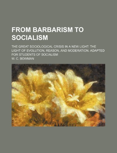 From barbarism to socialism; the great sociological crisis in a new light the light of evolution, reason, and moderation. Adapted for students of socialism