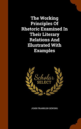 The Working Principles Of Rhetoric Examined In Their Literary Relations And Illustrated With Examples
