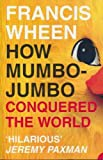 How Mumbo-Jumbo Conquered the World — A Short History of Modern Delusions (0007767404) by Wheen,Francis