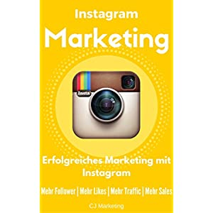 Instagram Marketing: Erfolgreiches Marketing mit Instagram: Mehr Follower, Mehr Likes, Mehr Traffic,