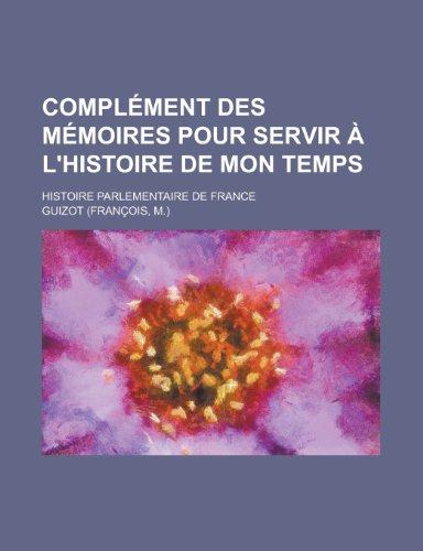 Complement Des Memoires Pour Servir A L'Histoire de Mon Temps; Histoire Parlementaire de France