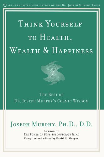Think Yourself to Health, Wealth, & Happiness The Best of Dr. Joseph Murphy