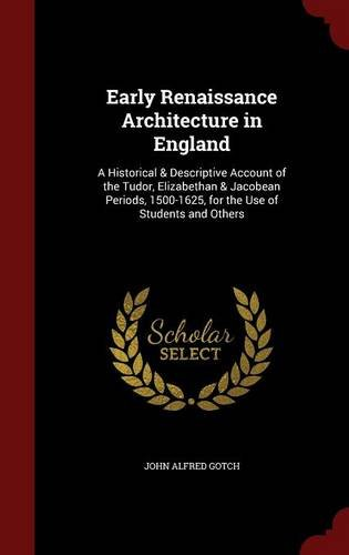 Early Renaissance Architecture in England: A Historical & Descriptive Account of the Tudor, Elizabethan & Jacobean Periods, 1500-1625, for the Use of Students and Others