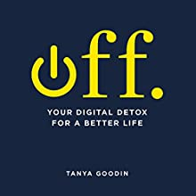 OFF.: Your Digital Detox for a Better Life Audiobook by Tanya Goodin Narrated by Camilla Rockley