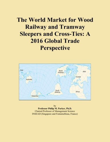 The World Market for Wood Railway and Tramway Sleepers and Cross-Ties: A 2016 Global Trade Perspective PDF